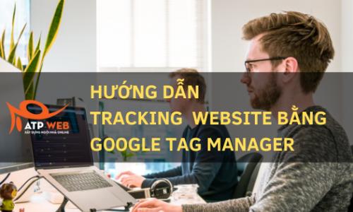 Hướng dẫn sử dụng Google Tag Manager để tracking mọi thứ trên website